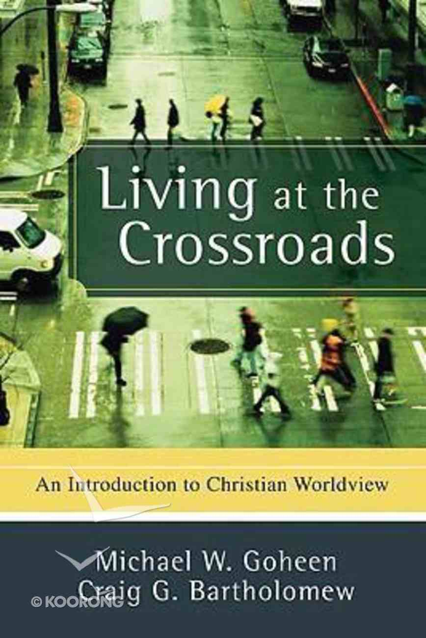 Living At the Crossroads: An Introduction to Christian Worldview Paperback