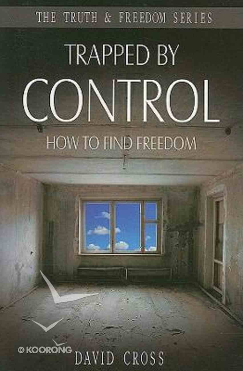 Trapped By Control: How to Find Freedom (Truth And Freedom Series) Paperback