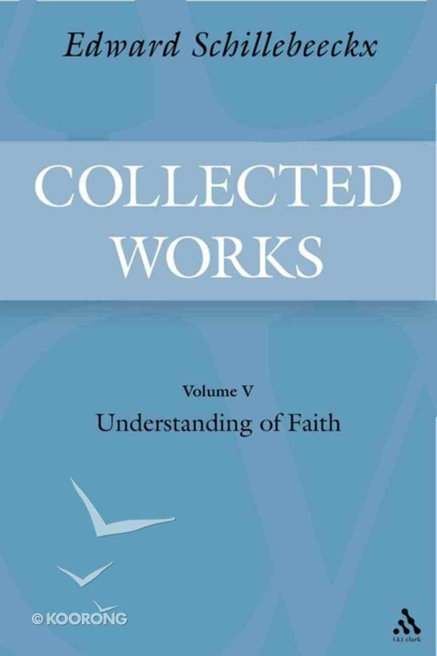 Understanding of Faith (#05 in Schillebeeckx Collected Works Series) Hardback