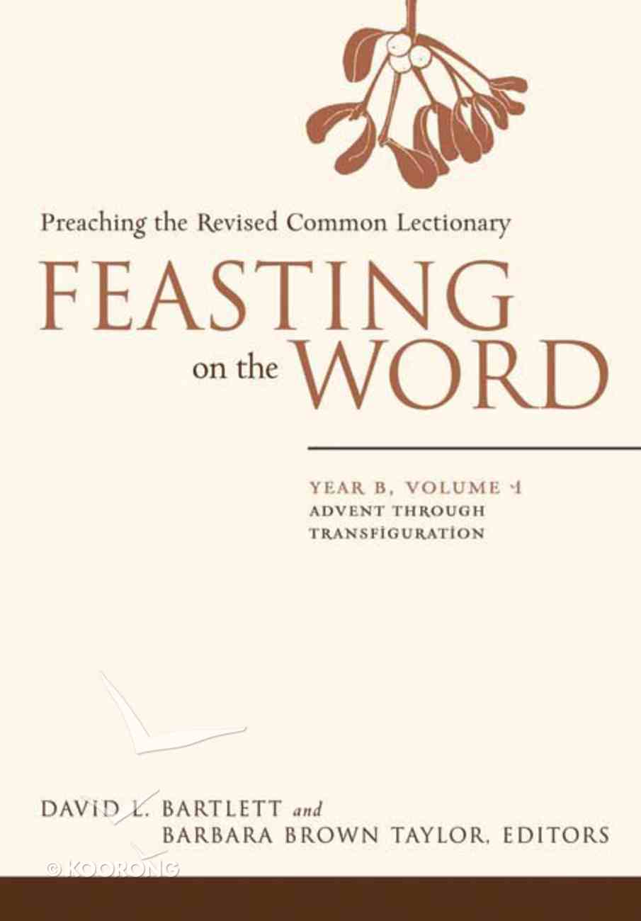 Advent Through Transfiguration (Year B) (#01 in Feasting On The Word/ Preaching The Revised Common Lectionary Series) Hardback