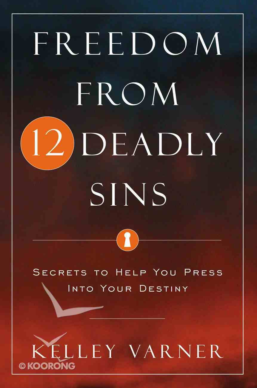 Freedom From the 12 Deadly Sins: Secrets to Help You Press Into Your Destiny Paperback