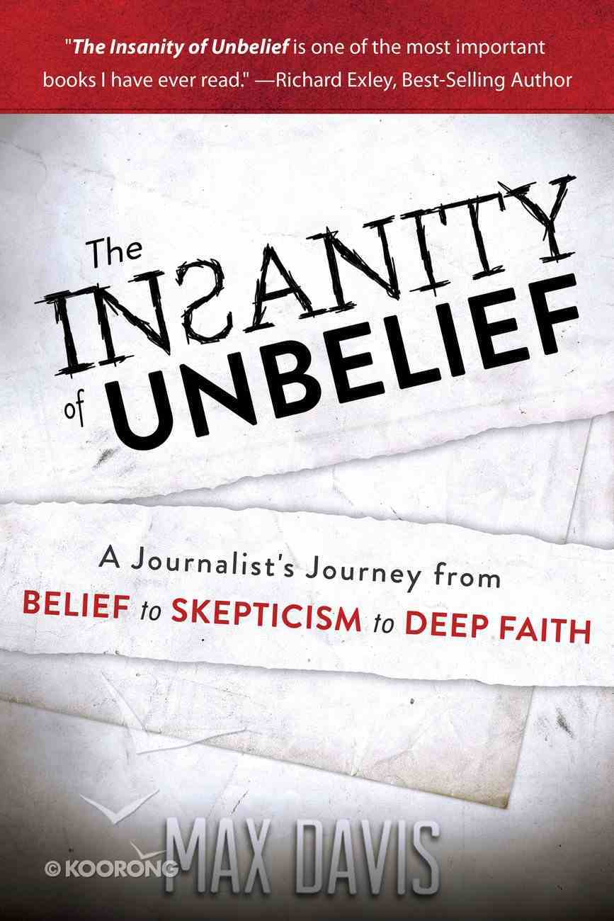 The Insanity of Unbelief: A Journalist's Journey From Belief to Skepticism to Deep Faith Paperback
