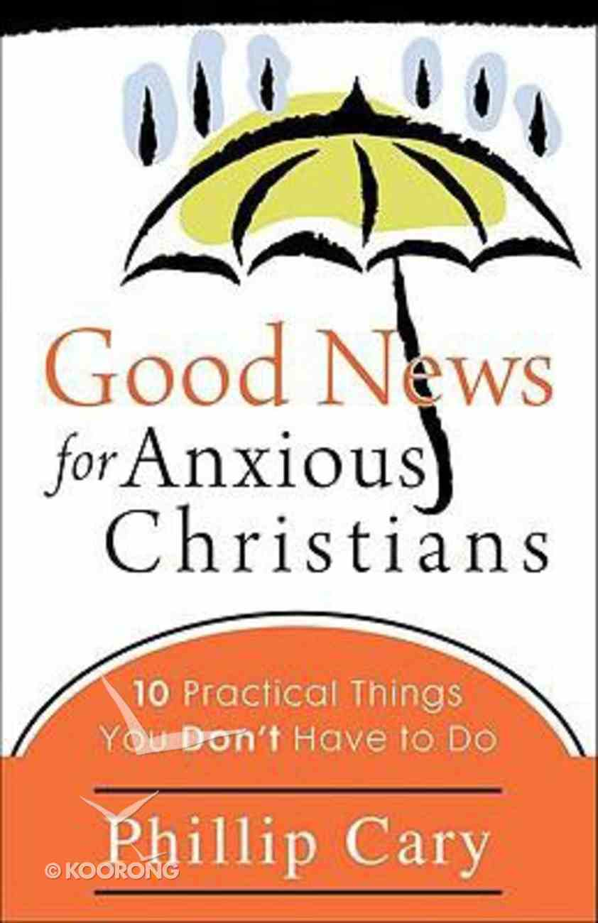 Good News For Anxious Christians: 10 Practical Things You Don't Have to Do Paperback