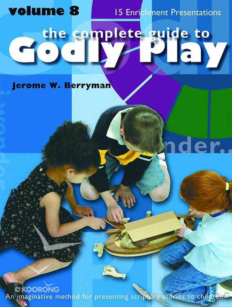 Complete Guide to Godly Play, the - Volume 8 - 15 New Core and Enrichment Sessions (#08 in The Complete Guide To Godly Play Series) Paperback