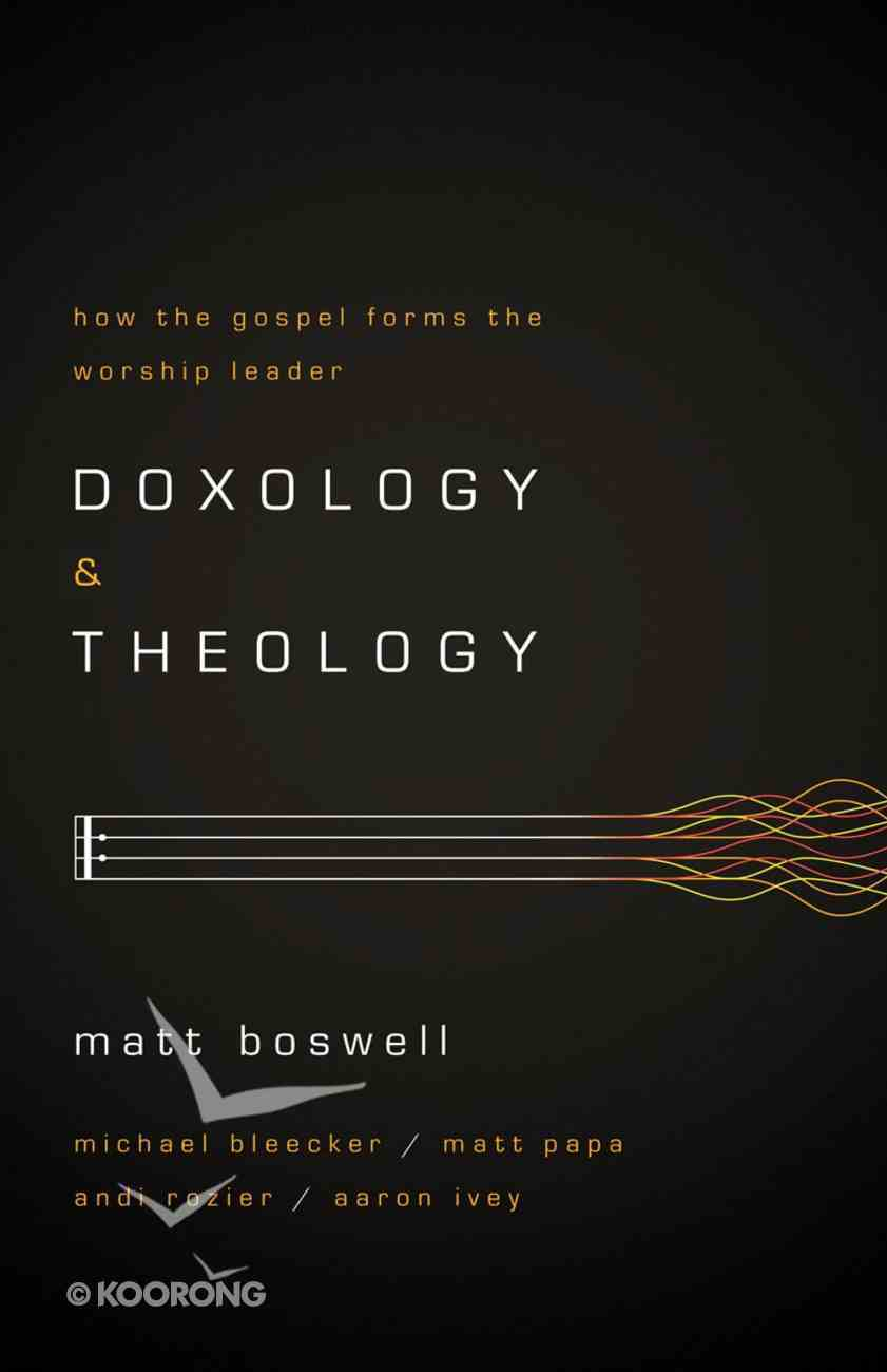 Doxology and Theology: How the Gospel Forms the Worship Leader Paperback