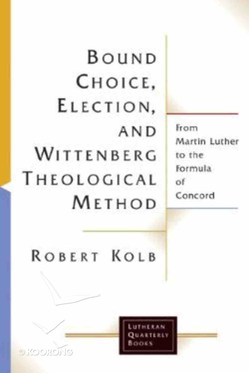 Bound Choice, Election, and Wittenberg Theological Method (Lutheran Quarterly Books Series) Paperback
