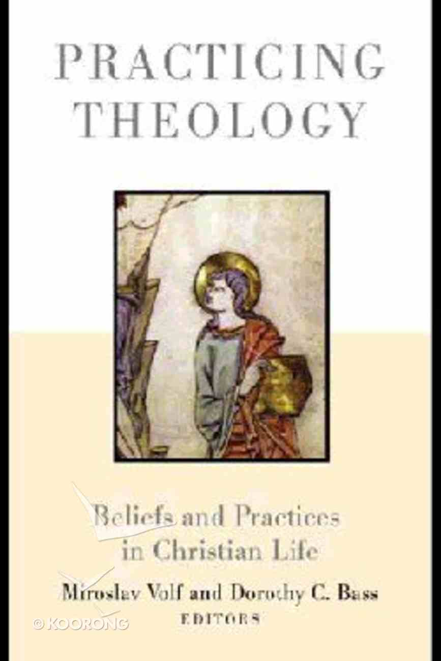 Practicing Theology: Beliefs and Practices in Christian Life Paperback