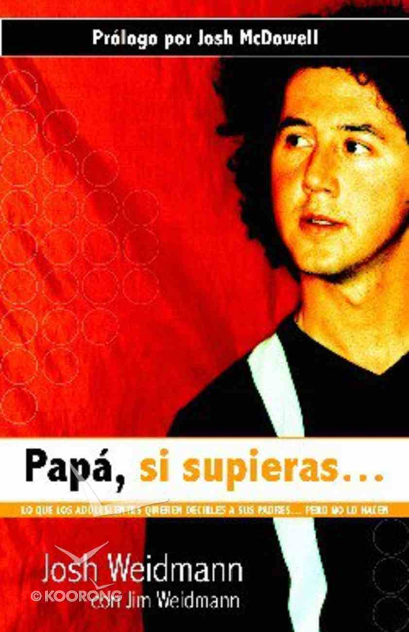 Papa, Si Supieras...Lo Que Los Adolescentes Quieren Decirles a Sus Padres...Perno No Lo Hacen (Dad, If You Only Knew 8 Things Teens Want To Tell Their Fathers (But Don't) Paperback