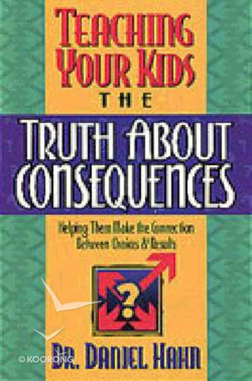 Teaching Your Kids the Truth About Consequences Paperback