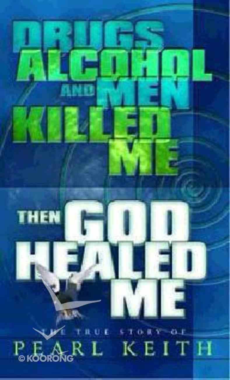 Drugs, Alcohol and Men Killed Me, Then God Healed Me Paperback