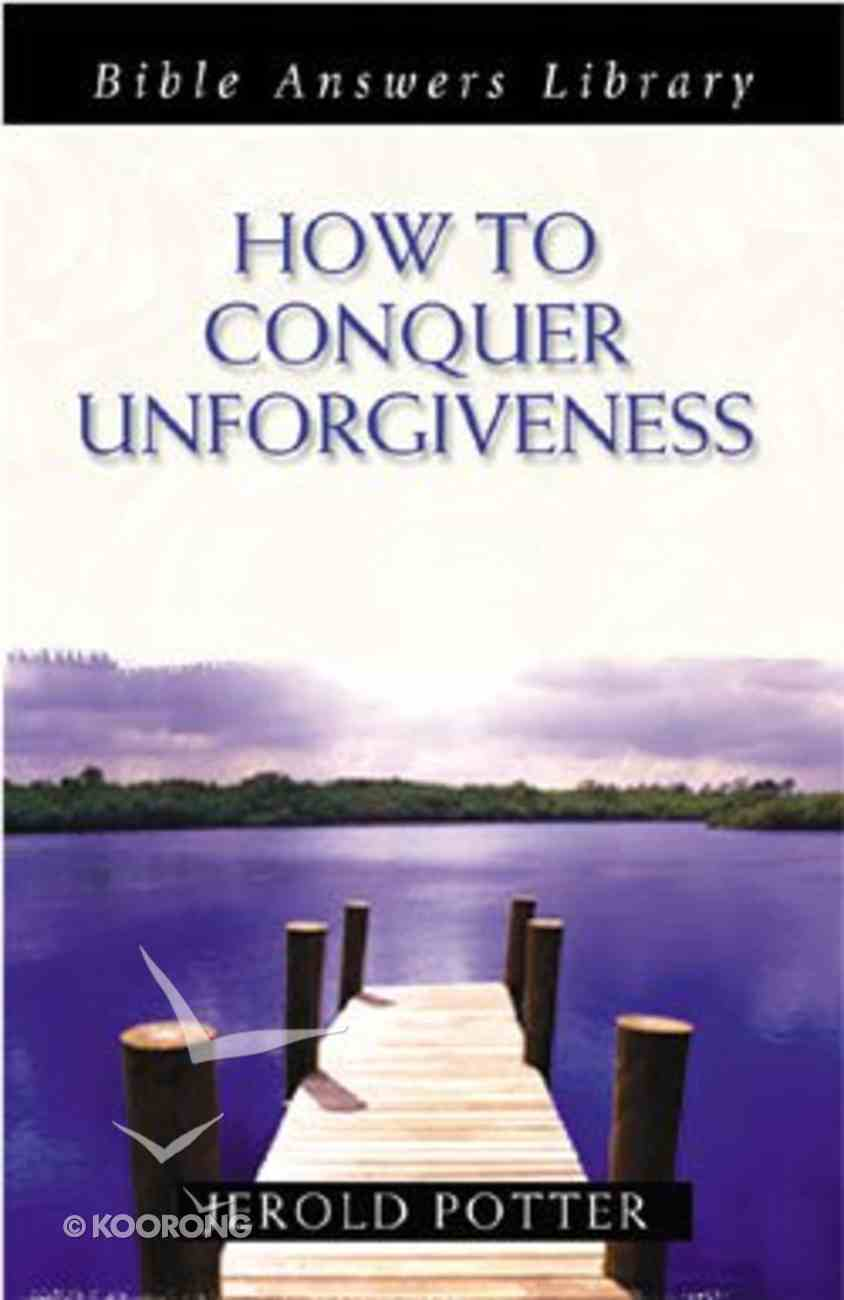 How to Conquer Unforgiveness (Bible Answers Library Series) Paperback