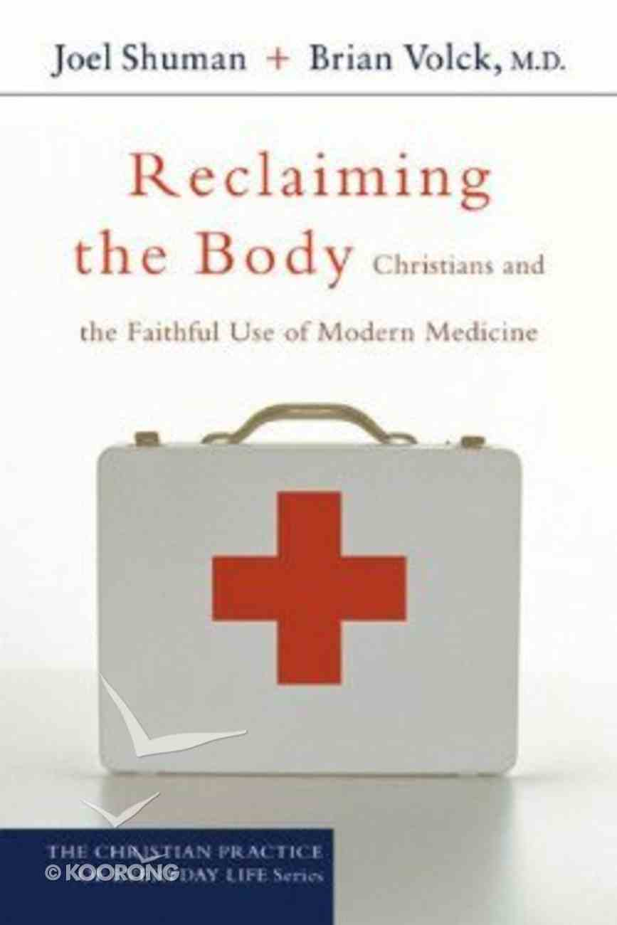 Reclaiming the Body: Christians and the Faithful Use of Modern Medicine (Christian Practice Of Everyday Life Series) Paperback