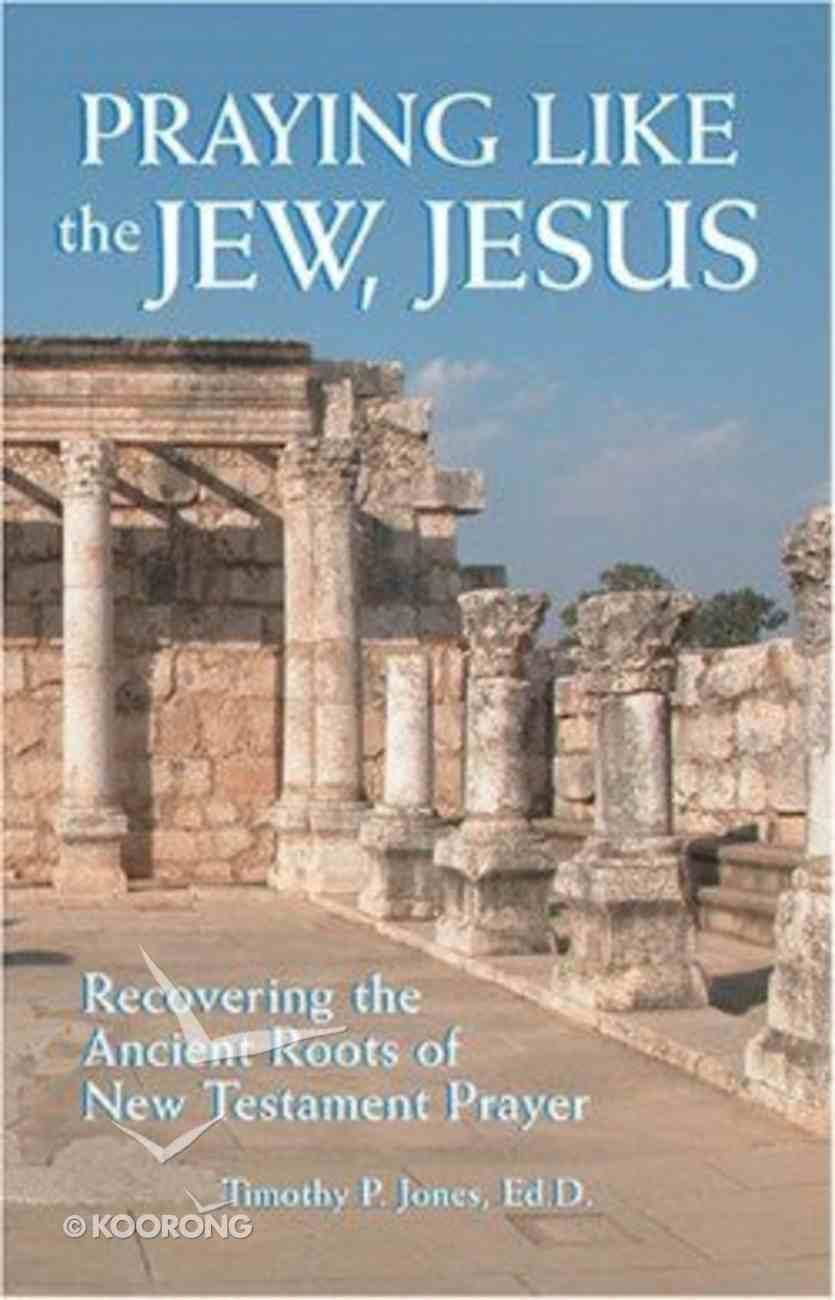 Praying Like the Jew, Jesus: Recovering the Ancient Roots of New Testament Prayer Paperback