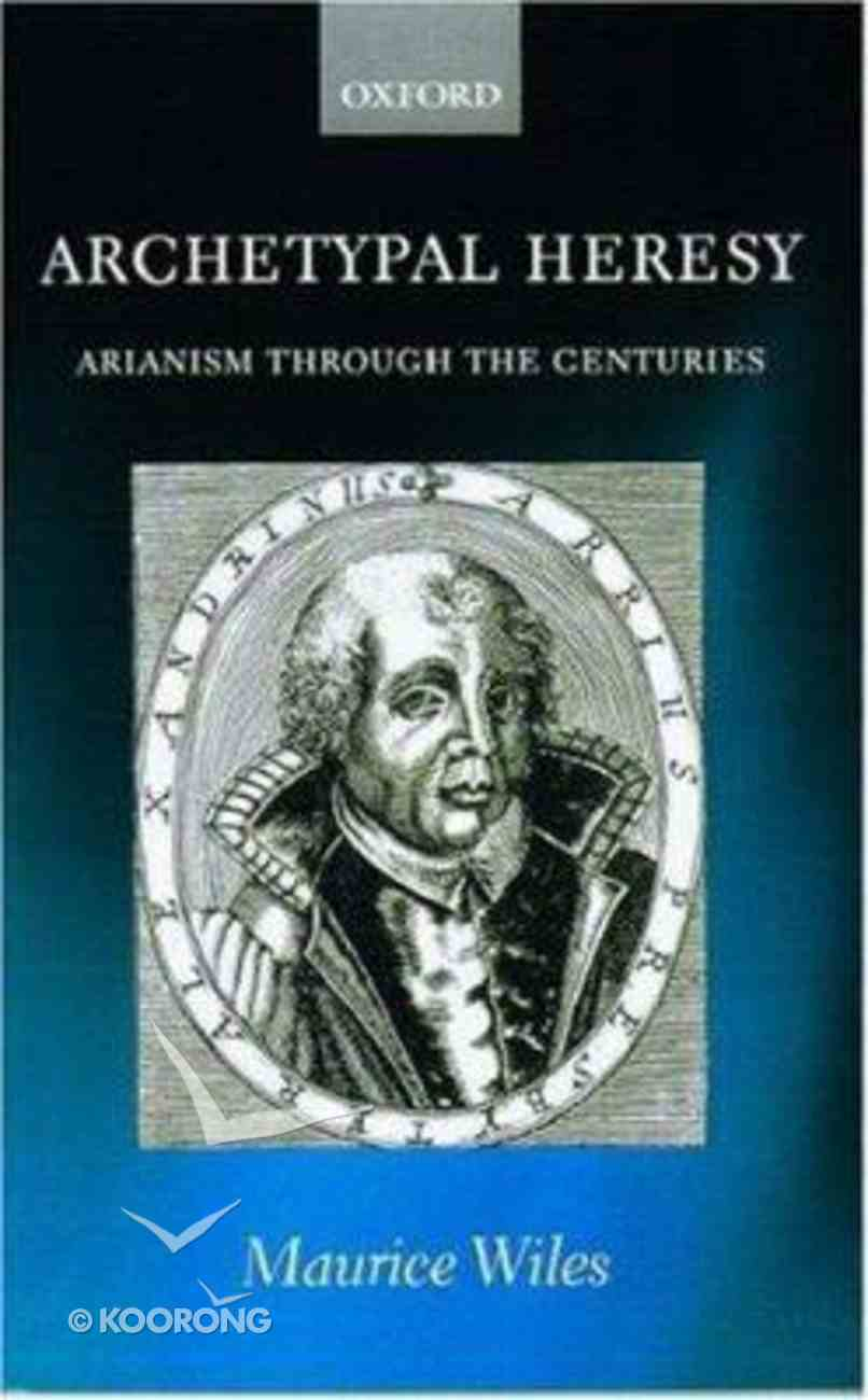 Archetypal Heresy: Arianism Through the Centuries Hardback