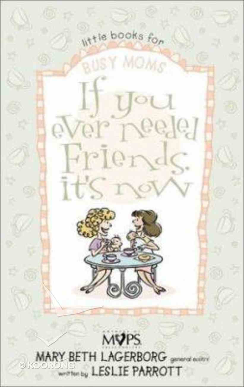 If You Ever Needed Friends Its Now (Little Books For Busy Mums Series) Paperback
