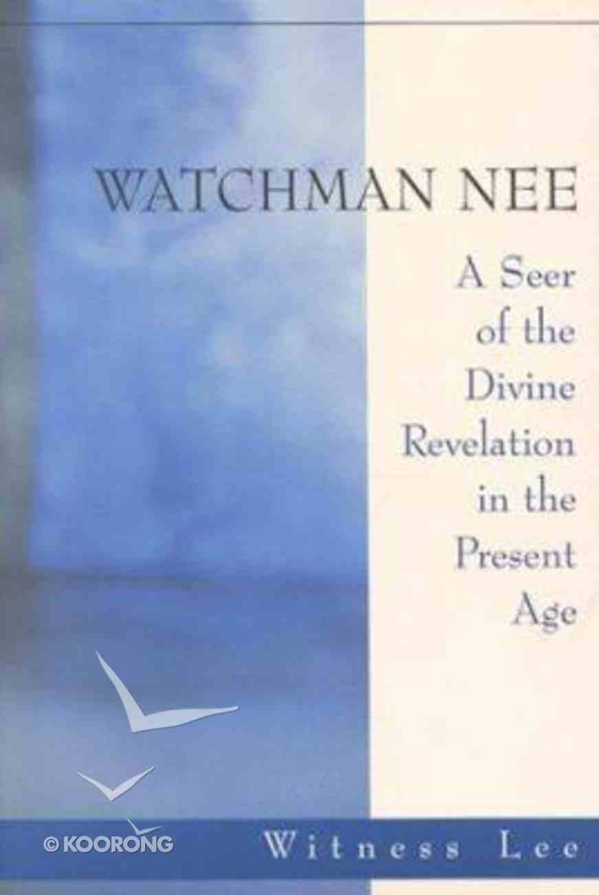 Watchman Nee: A Seer of the Divine Revelation in the Present Age Hardback