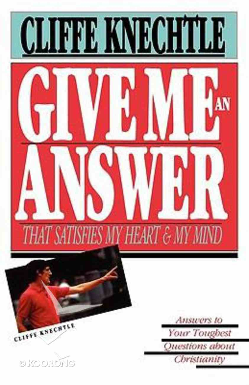 Give Me An Answer That Satisfies My Heart and My Mind: Answers to Your Toughest Questions About Christianity Paperback