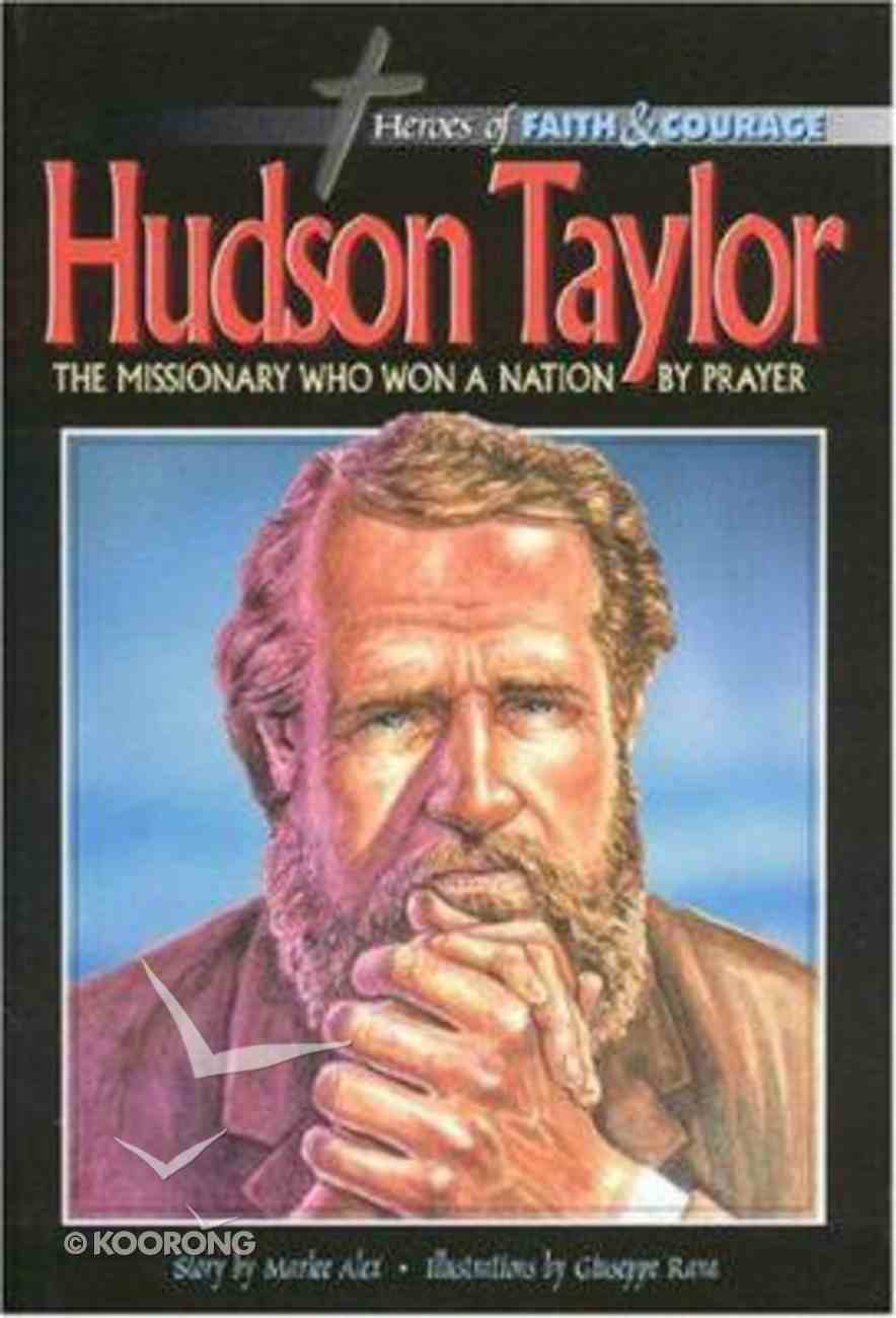 Hudson Taylor - Missionary Who Won a Nation By Prayer (Heroes Of Faith And Courage Series) Hardback