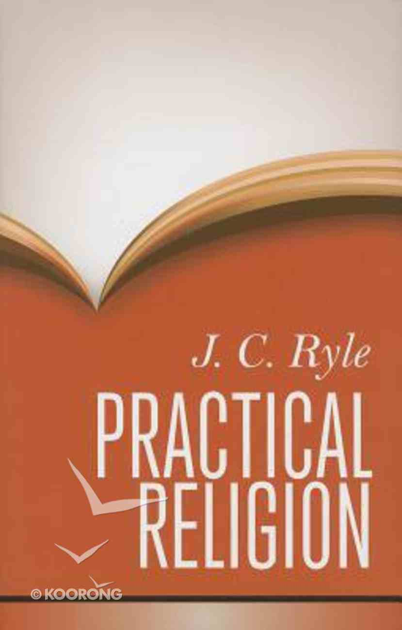 Practical Religion: Being Plain Papers on the Daily Duties, Experience, Dangers, and Privileges of Professing Christians Hardback