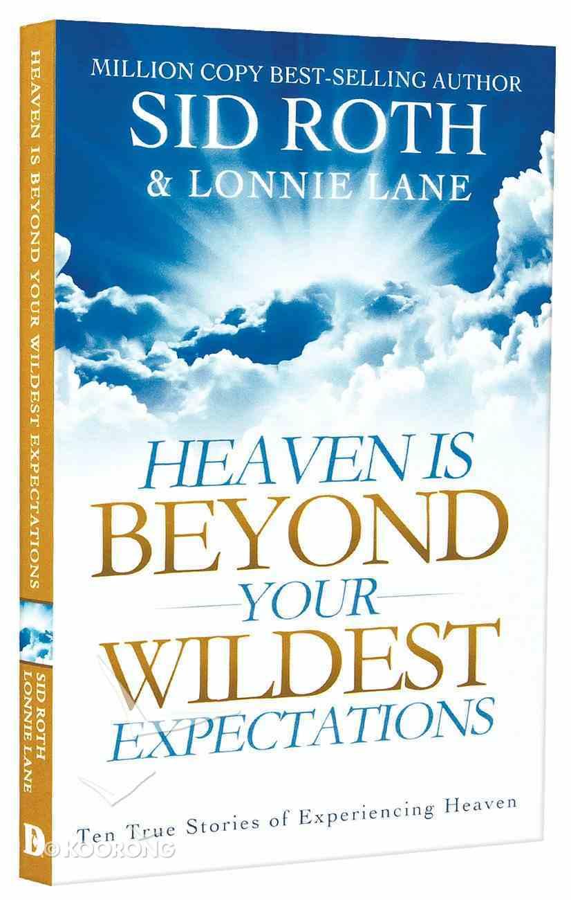 Heaven is Beyond Your Wildest Expectations: Ten True Stories of Experiencing Heaven Paperback