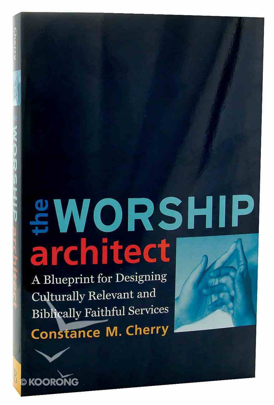 The Worship Architect: A Blueprint For Designing Culturally Relevant and Biblically Faithful Services Paperback