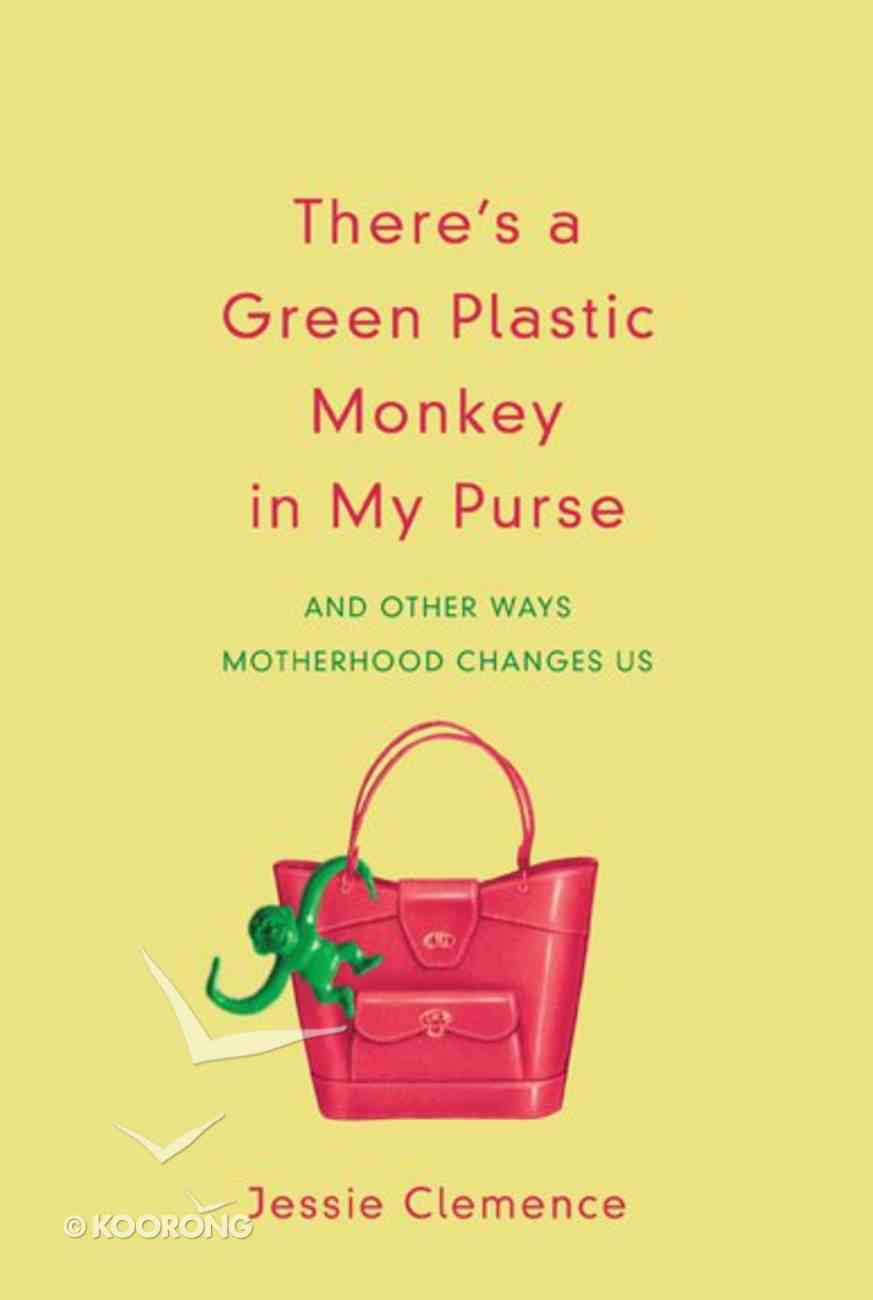 There's a Green Plastic Monkey in My Purse: And Other Ways Motherhood Changes Us Paperback