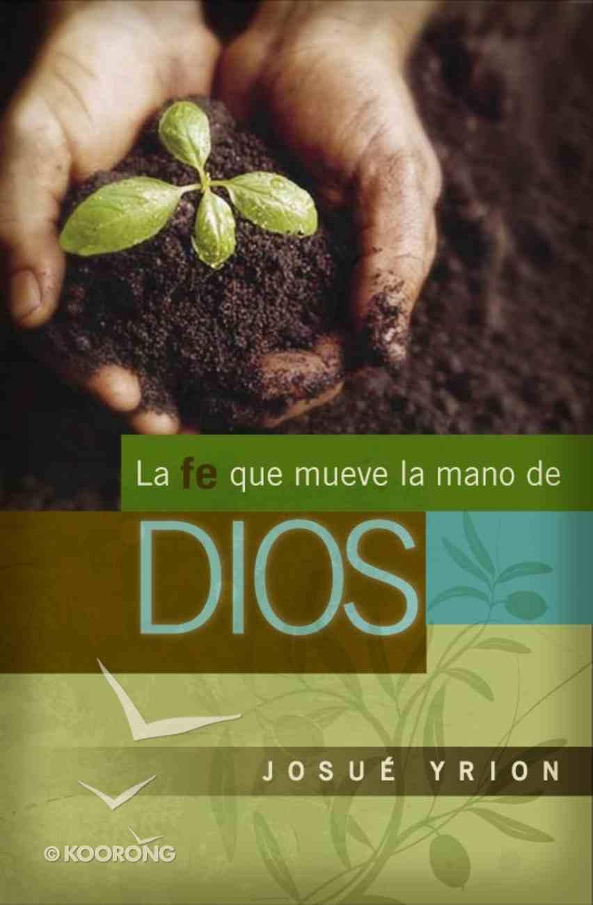 La Fe Que Mueve La Mano De Dios (Spanish) (Spa) (Faith That Moves God's Hand) eBook
