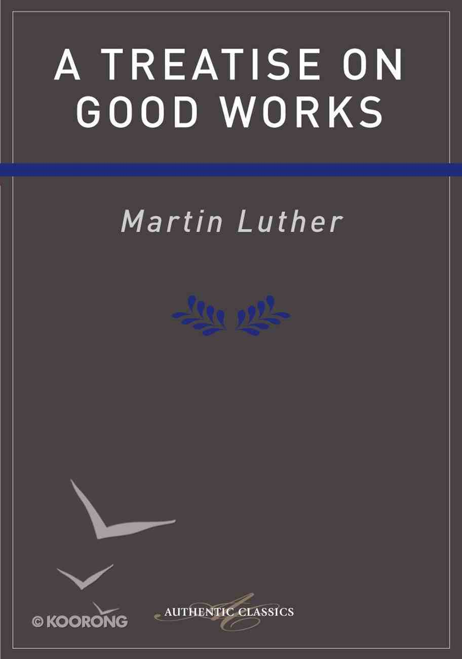 Treatise on Good Works Luther (Authentic Digital Classics Series) eBook