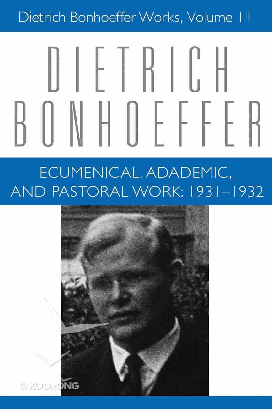 Ecumenical, Academic, and Pastoral Works 1931-1932 (#11 in Dietrich Bonhoeffer Works Series) Hardback