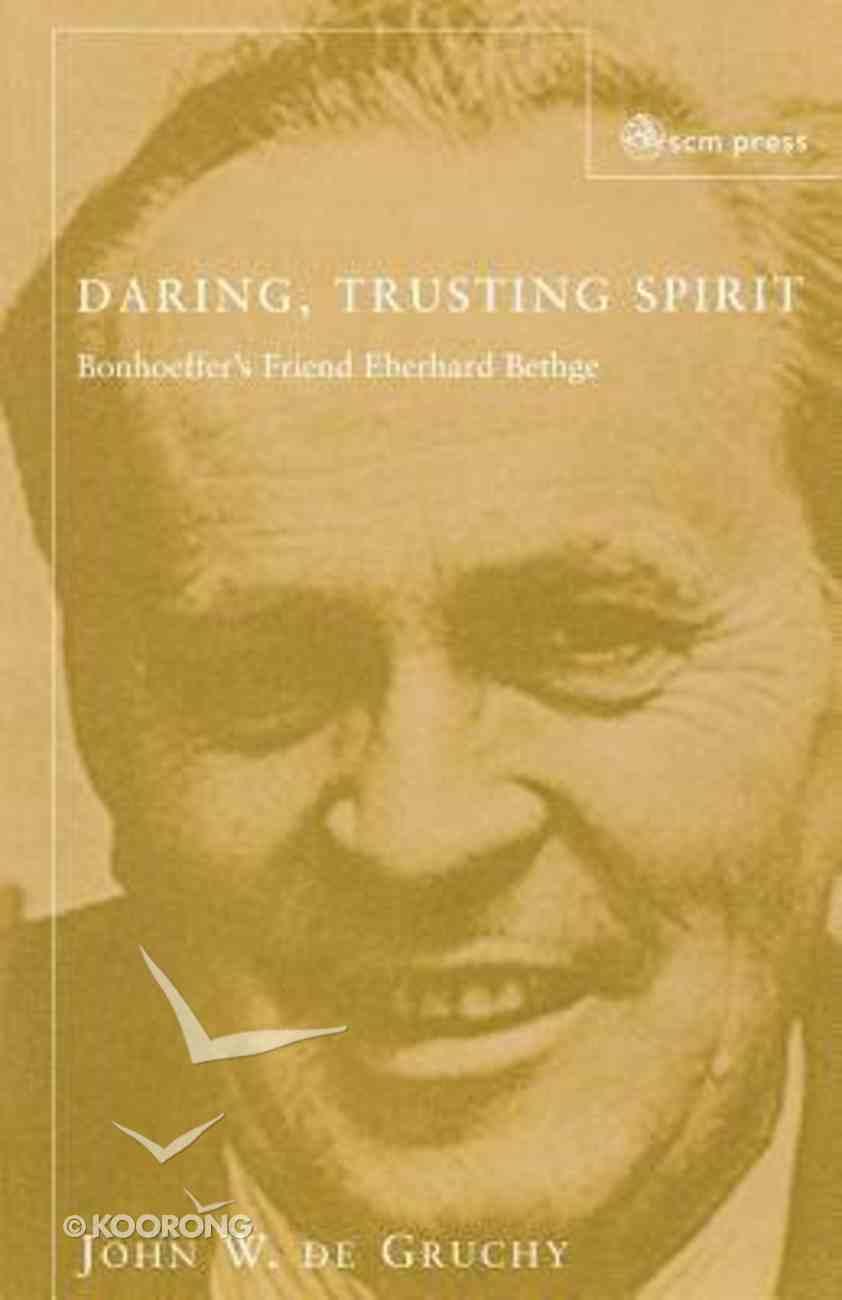 Daring Trusting Spirit: Eberhard Bethge & Dietrich Bonhoeffer Paperback