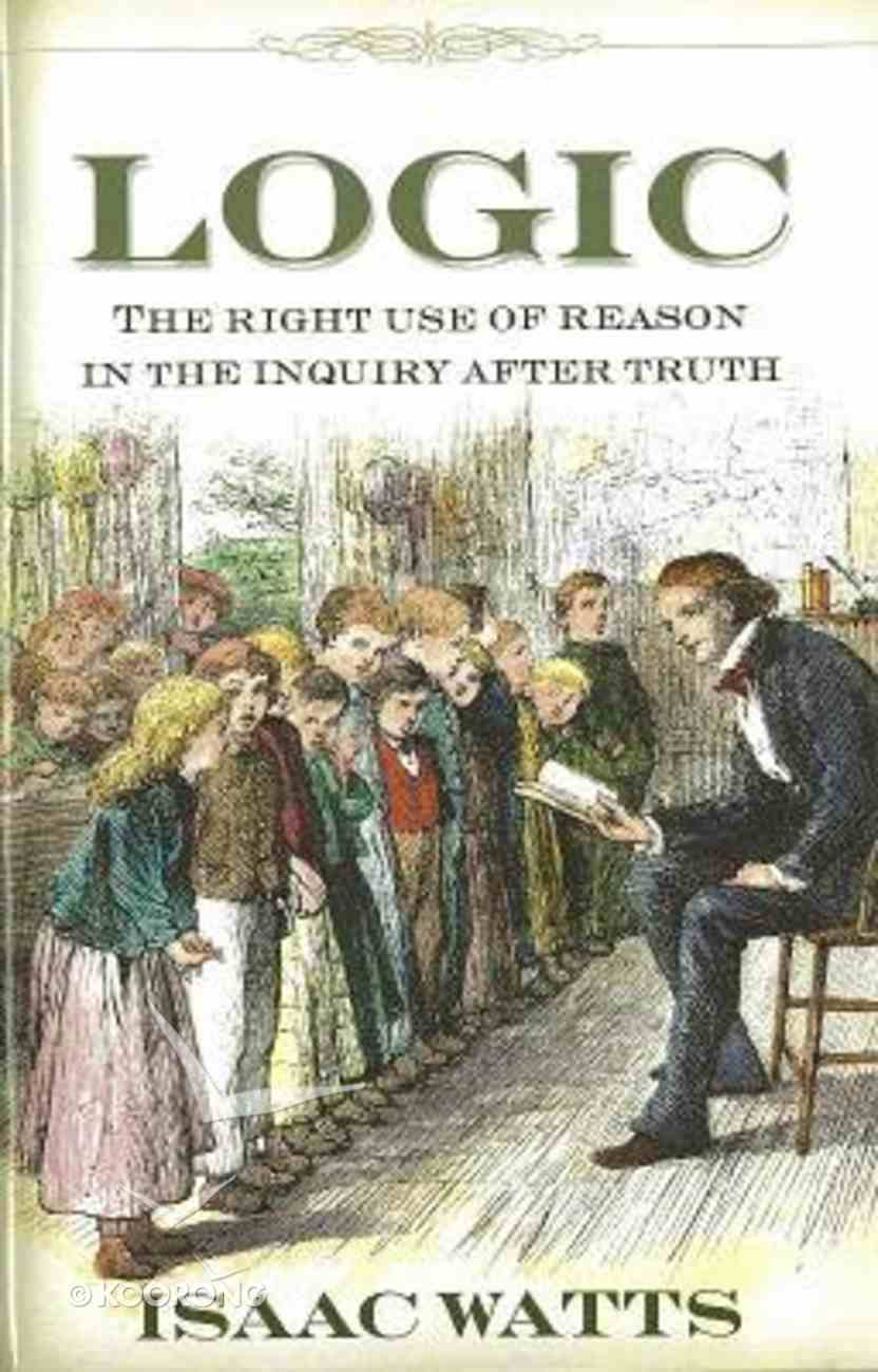 Logic: The Right Use of Reason in the Inquiry of Truth Hardback