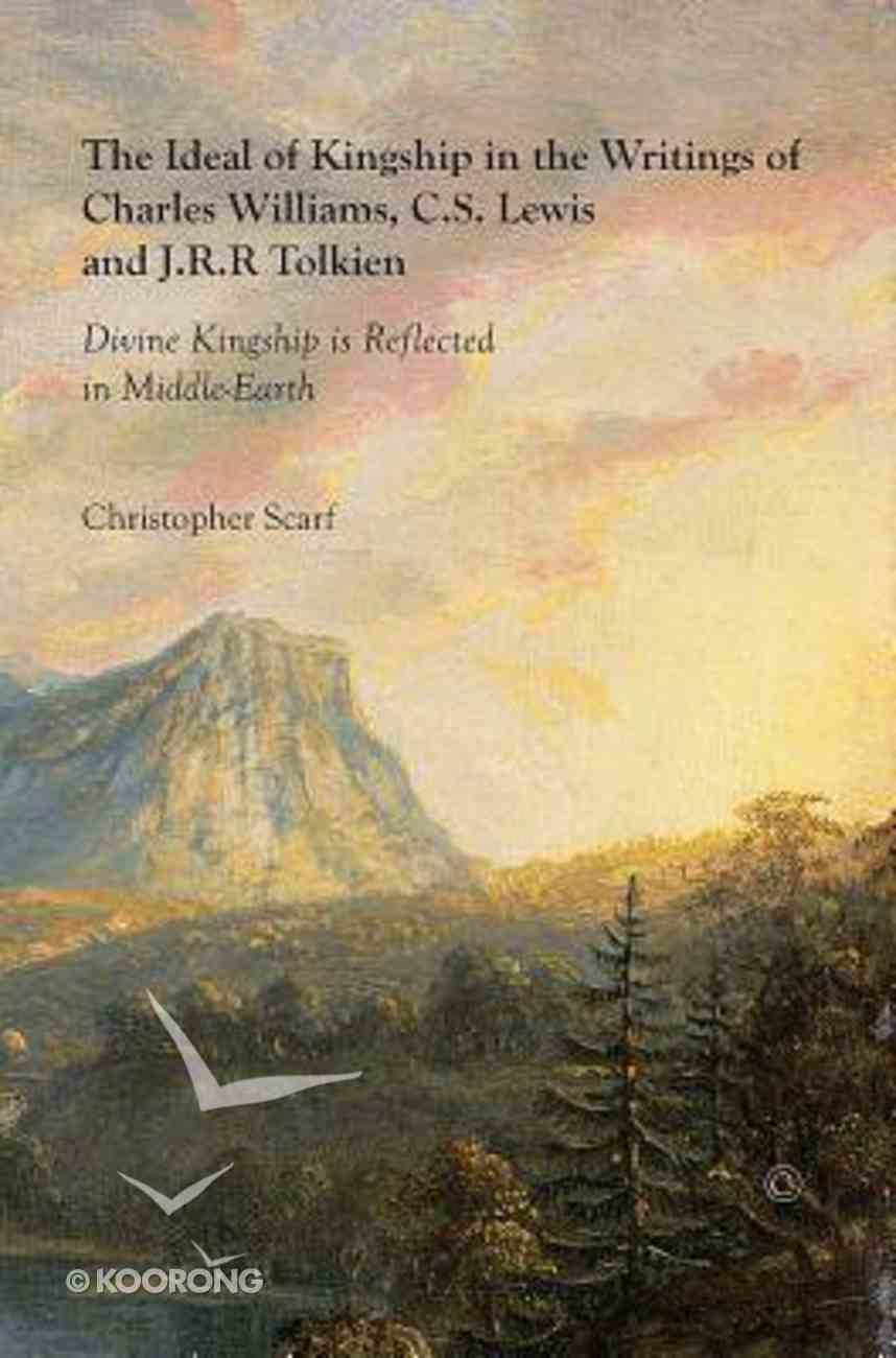 The Ideal of Kingship in the Writings of Charles Williams, C.S. Lewis, and J.R.R. Tolkein: Paperback