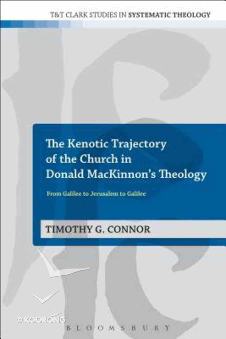 The Kenotic Trajectory of the Church in Donald Mackinnon's Theology (T&t Clark Studies In Systematic Theology Series) Paperback
