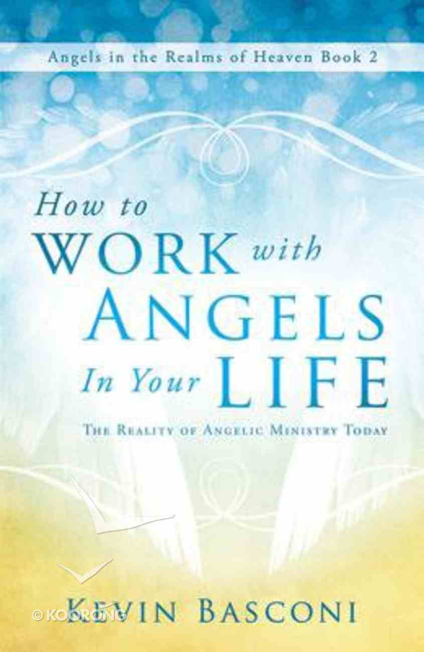 How to Work With Angels in Your Life (#02 in Angels In The Realms Of Heaven Series) Paperback