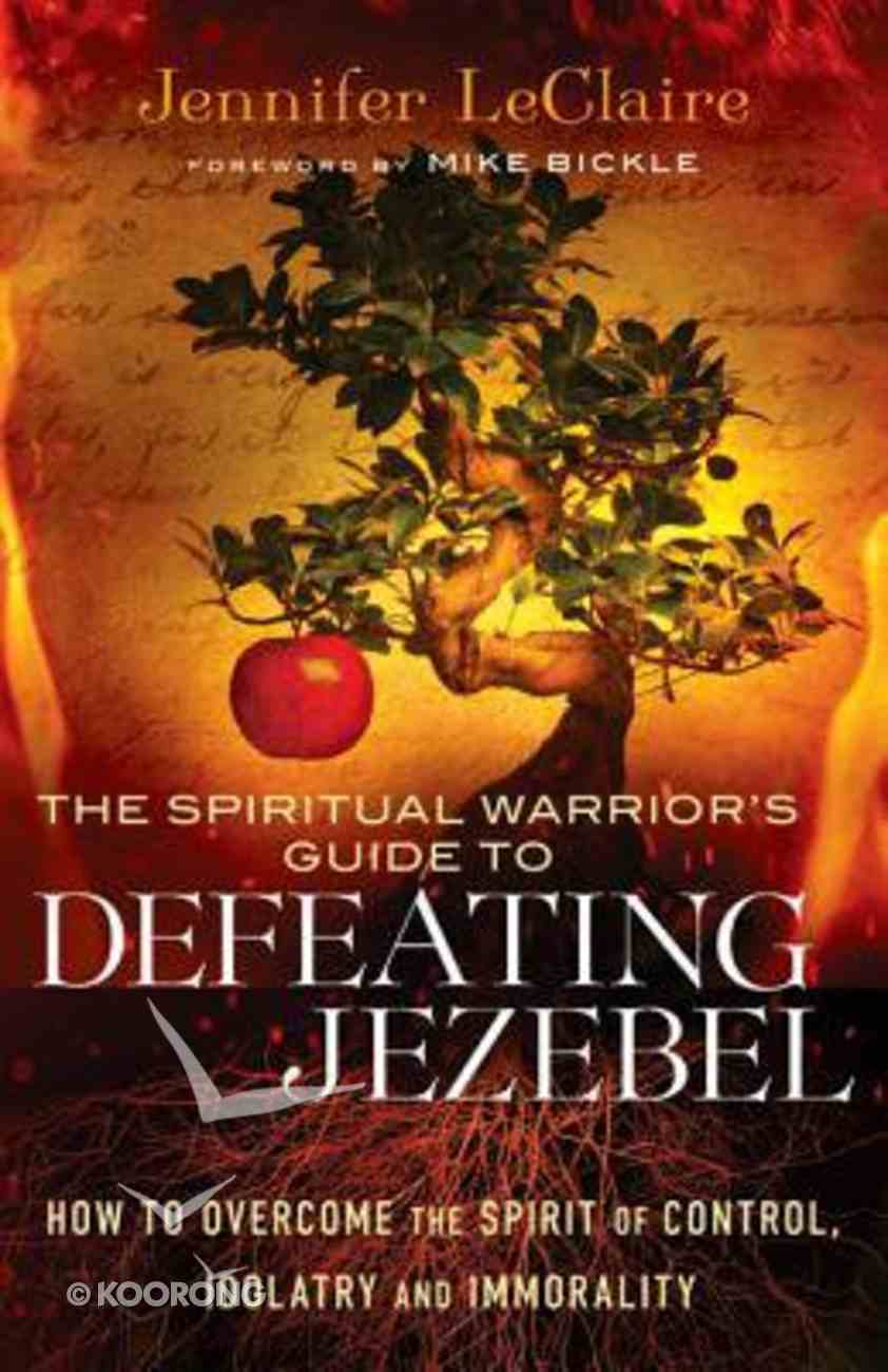 The Spiritual Warrior's Guide to Defeating Jezebel: How to Overcome the Spirit of Control, Idolatry and Immorality Paperback