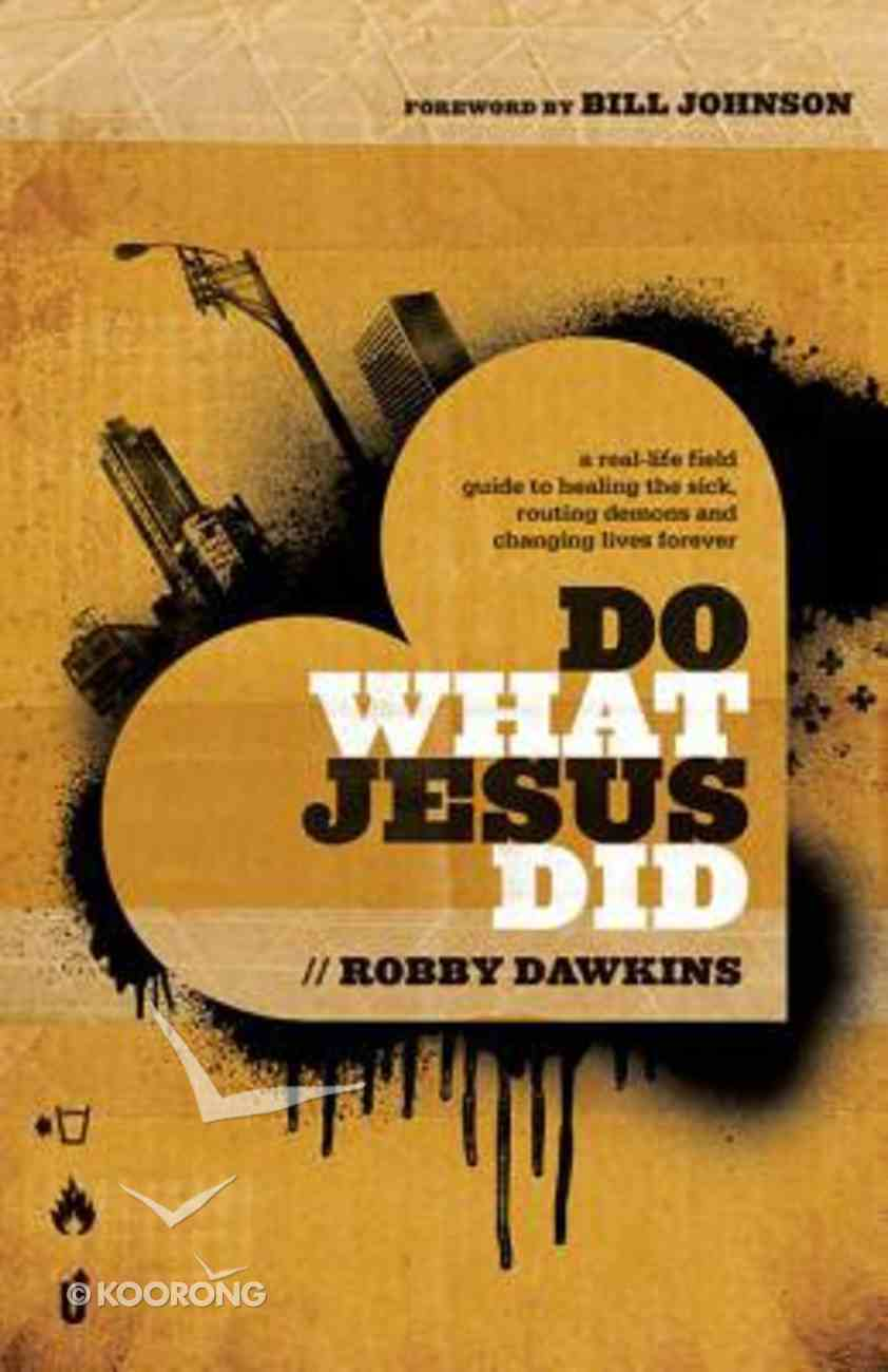 Do What Jesus Did: A Real-Life Field Guide to Healing the Sick, Routing Demons and Changing Lives Forever Paperback