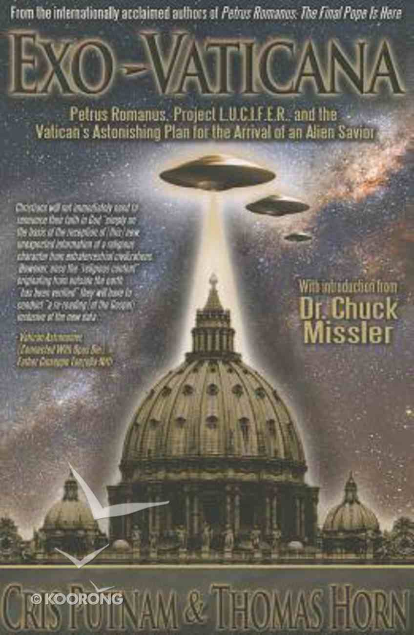 Exo-Vaticana: Petrus Romanus, Project Lucifer, and the Vatican's Astonishing Exo-Theological Plan For the Arrival of An Alien Savior Paperback