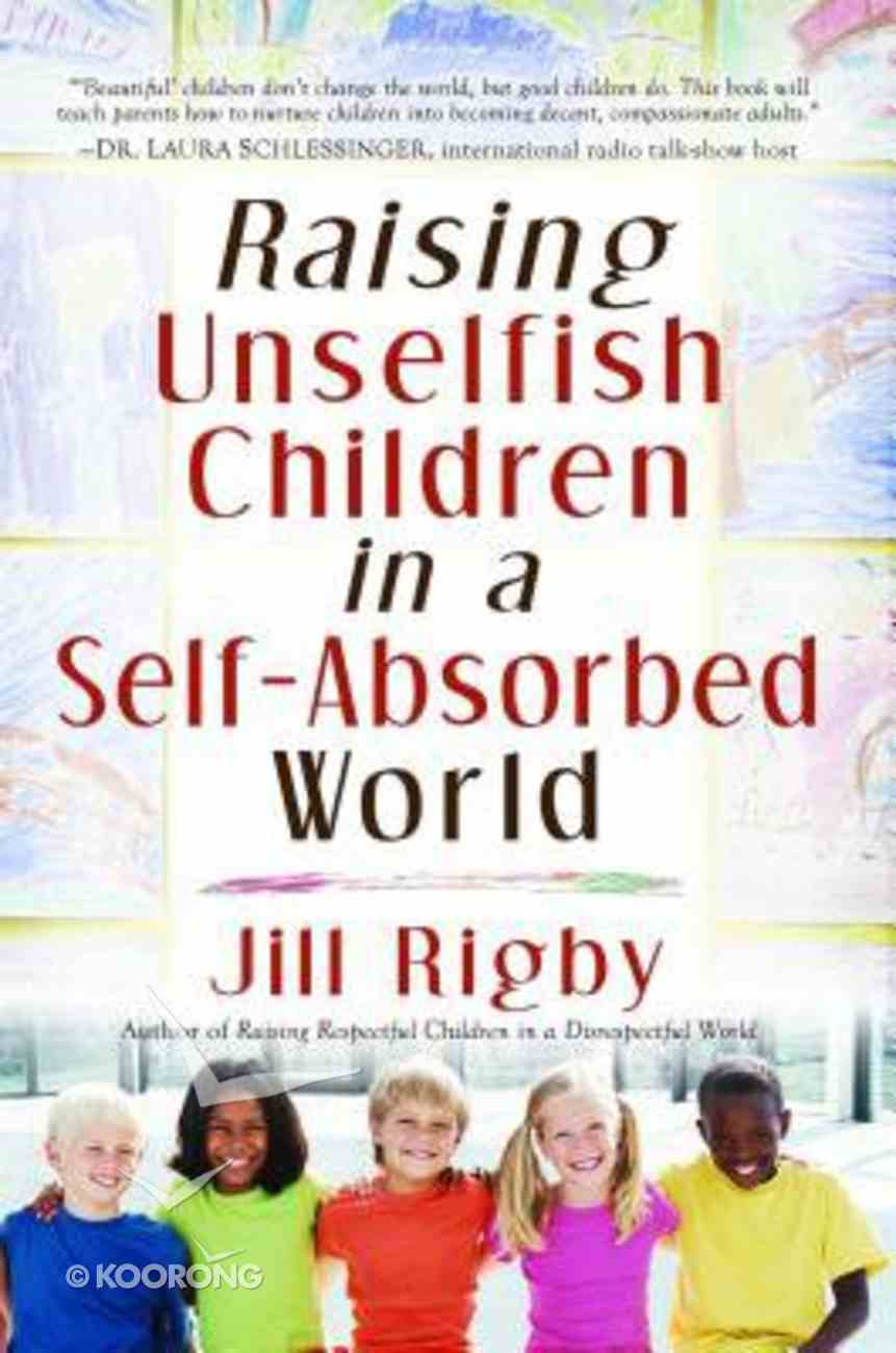 Raising Unselfish Children in a Self-Absorbed World Paperback