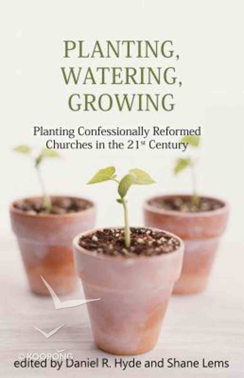 Planting, Watering, Growing: Planting Confessionally Reformed Churches in the 21St Century Paperback