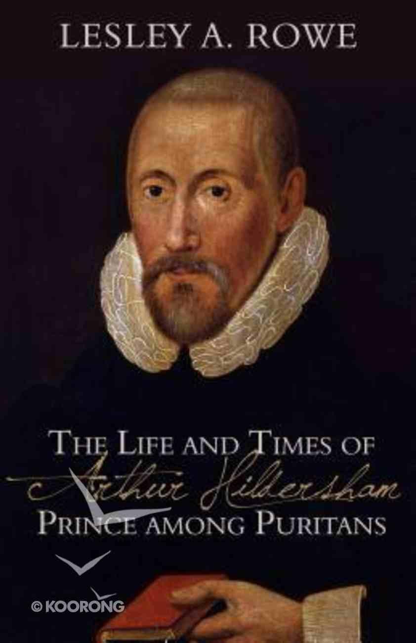 The Life and Times of Arthur Hildersham: Prince Among Puritans Hardback