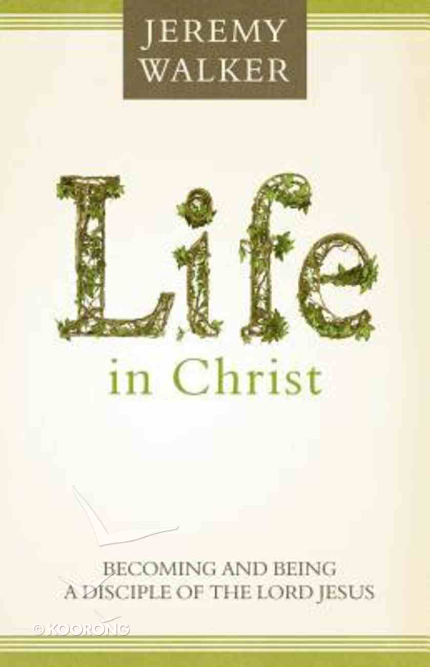Life in Christ: Becoming and Being a Disciple of the Lord Jesus Paperback