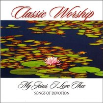 Album Image for Classic Worship: My Jesus I Love Thee - Songs of Devotion - DISC 1