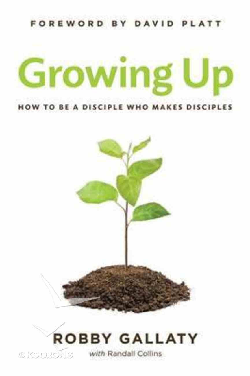 Growing Up: How to Be a Disciple Who Makes Disciples Paperback