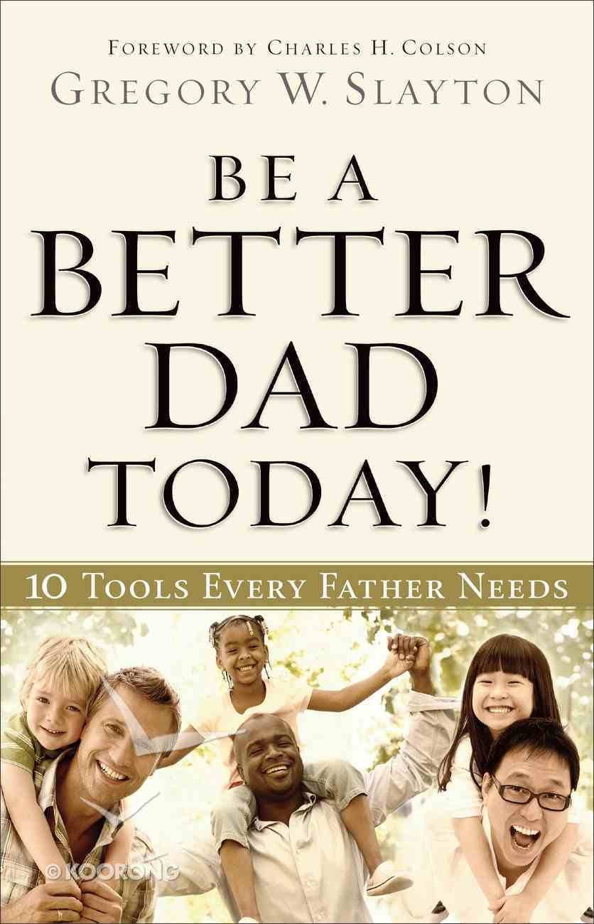 Be a Better Dad Today: 10 Tools Every Father Needs Paperback