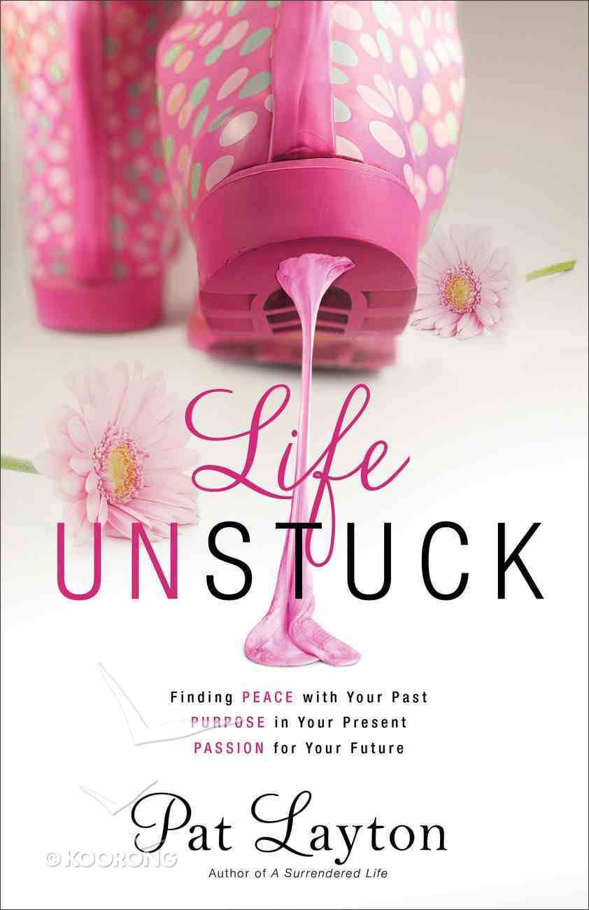 Life Unstuck: Finding Peace With Your Past, Purpose in Your Present, Passion For Your Future Paperback