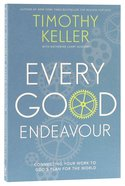 Every Good Endeavour: Connecting Your Work to God's Plan For the World Paperback
