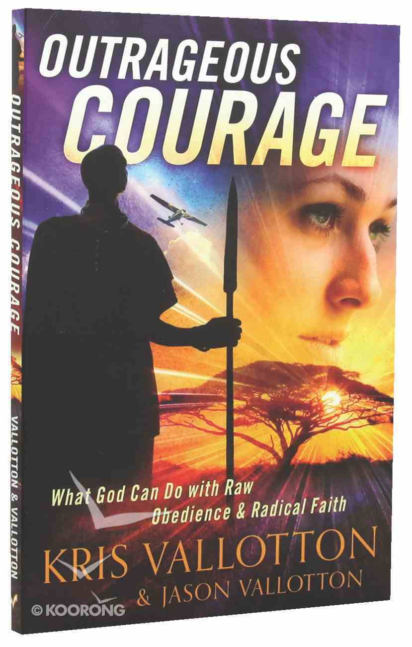 Outrageous Courage: What God Can Do With Raw Obedience and Radical Faith Paperback