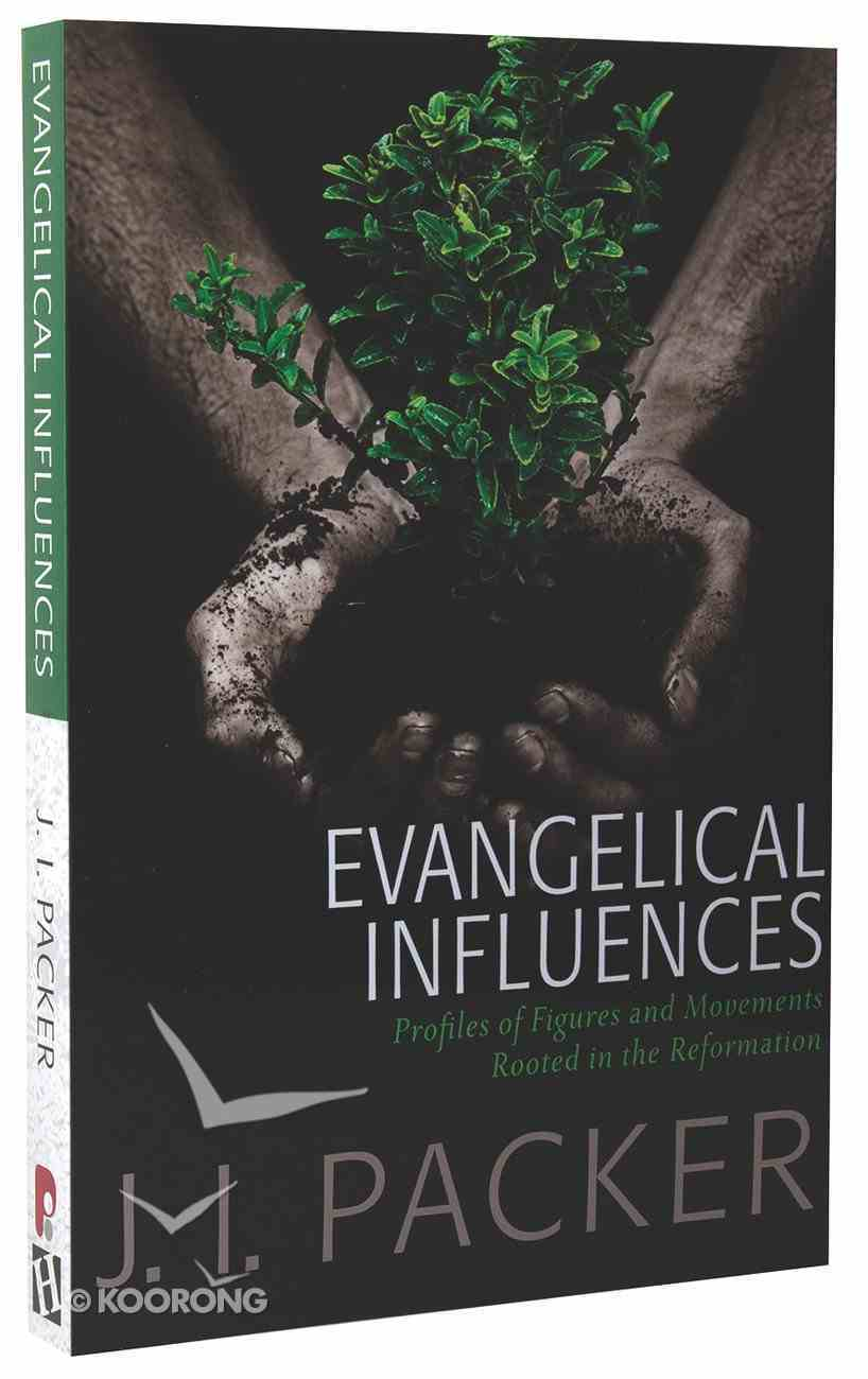 Evangelical Influences: Profiles of Key Figure and Movements Rooted in the Reformation (Collected Shorter Writings Of J I Packer Series) Paperback