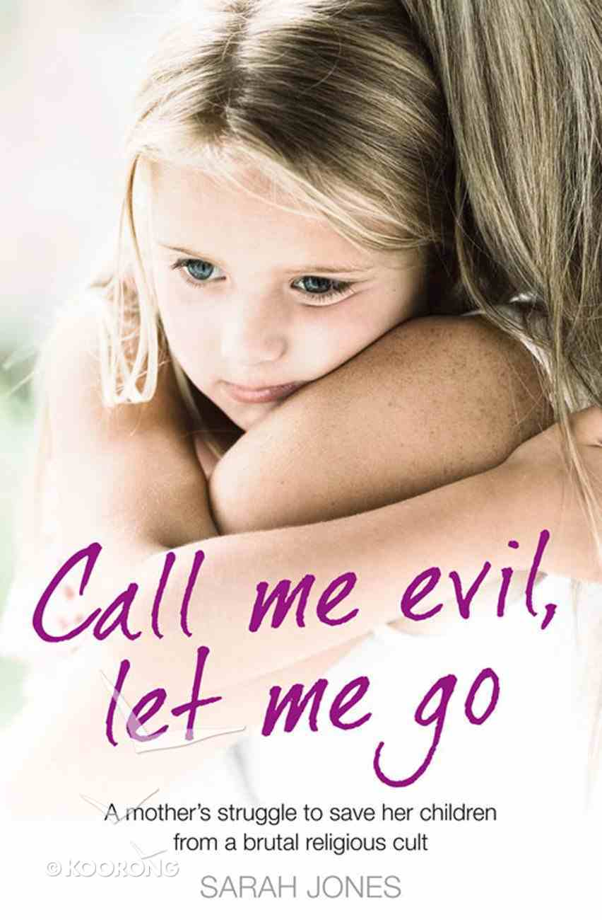 Call Me Evil, Let Me Go: A Mother?S Struggle to Save Her Children From a Brutal Religious Cult eBook