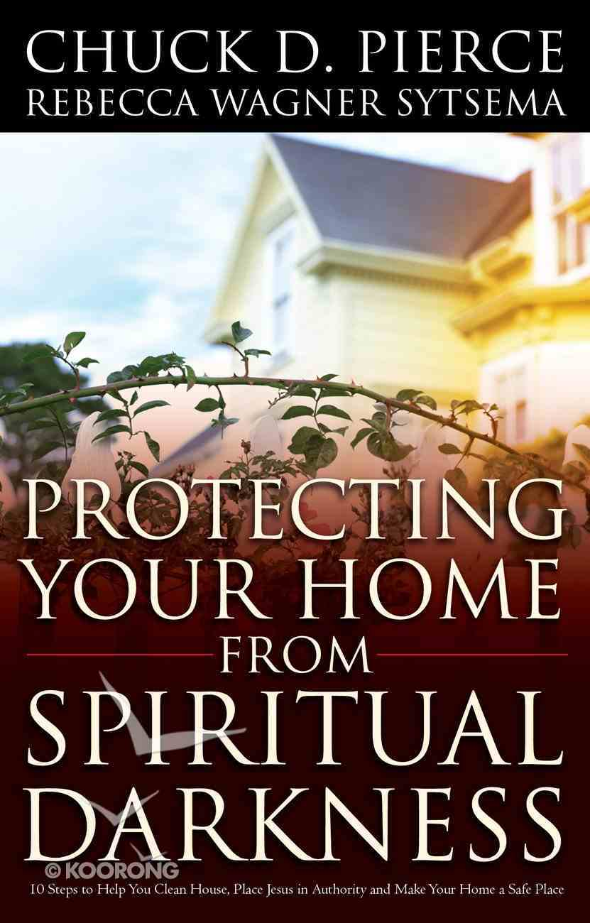 Protecting Your Home From Spiritual Darkness: 10 Steps to Help You Clean House, Place Jesus in Authority and Make Your Home a Safe Place Paperback